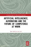 Artificial Intelligence, Automation and the Future of Competence at Work - Routledge Studies in the Economics of Innovation (Hardback)