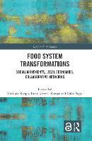 Food System Transformations: Social Movements, Local Economies, Collaborative Networks - Critical Food Studies (Hardback)