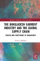 The Bangladesh Garment Industry and the Global Supply Chain: Choices and Constraints of Management - Routledge Contemporary South Asia Series (Hardback)