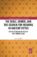 The Bible, Homer, and the Search for Meaning in Ancient Myths: Why We Would Be Better Off With Homer's Gods (Paperback)