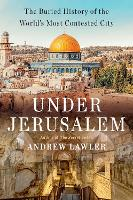 Under Jerusalem: The Buried History of the World's Most Contested City (Hardback)