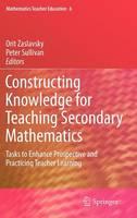 Constructing Knowledge for Teaching Secondary Mathematics: Tasks to enhance prospective and practicing teacher learning - Mathematics Teacher Education 6 (Hardback)