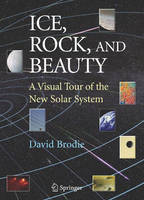 Ice, Rock, and Beauty: A Visual Tour of the New Solar System (Hardback)