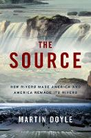 The Source: How Rivers Made America and America Remade Its Rivers (Hardback)