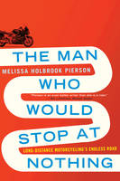 The Man Who Would Stop at Nothing: Long-Distance Motorcycling's Endless Road (Paperback)
