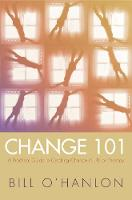 Change 101: A Practical Guide to Creating Change in Life or Therapy (Hardback)