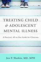 Treating Child and Adolescent Mental Illness: A Practical, All-in-One Guide (Hardback)