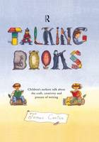 Talking Books: Children's Authors Talk About the Craft, Creativity and Process of Writing (Hardback)