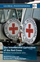 The International Committee of the Red Cross: A Neutral Humanitarian Actor - Global Institutions (Paperback)