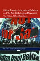 Critical Theories, IR and 'the Anti-Globalisation Movement': The Politics of Global Resistance - RIPE Series in Global Political Economy (Paperback)