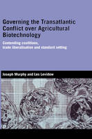 Governing the Transatlantic Conflict over Agricultural Biotechnology: Contending Coalitions, Trade Liberalisation and Standard Setting - Genetics and Society (Hardback)