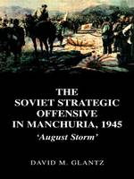 The Soviet Strategic Offensive in Manchuria, 1945: 'August Storm' - Soviet Russian Study of War (Paperback)