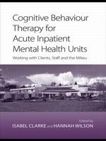 Cognitive Behaviour Therapy for Acute Inpatient Mental Health Units: Working with Clients, Staff and the Milieu (Paperback)