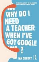 Why Do I Need a Teacher When I've Got Google?: The Essential Guide to the Big Issues for Every 21st Century Teacher (Paperback)