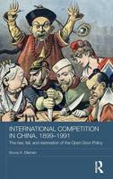 International Competition in China, 1899-1991: The Rise, Fall, and Restoration of the Open Door Policy - Routledge Studies in the Modern History of Asia (Hardback)