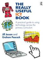 The Really Useful ICT Book: A practical guide to using technology across the primary curriculum - The Really Useful (Paperback)