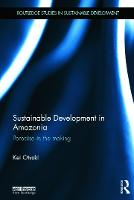 Sustainable Development in Amazonia: Paradise in the Making - Routledge Studies in Sustainable Development (Hardback)