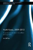 North Korea, 2009-2012: A Guide to Economic and Political Developments - Guides to Economic and Political Developments in Asia (Hardback)