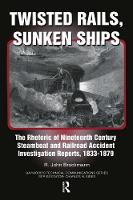 Twisted Rails, Sunken Ships: The Rhetoric of Nineteenth Century Steamboat and Railroad Accident Investigation Reports, 1833-1879 (Paperback)