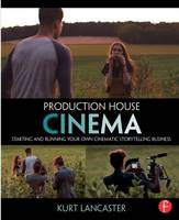 Production House Cinema: Starting and Running Your Own Cinematic Storytelling Business (Paperback)