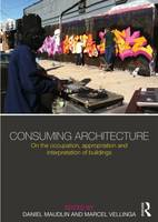Consuming Architecture: On the occupation, appropriation and interpretation of buildings (Hardback)