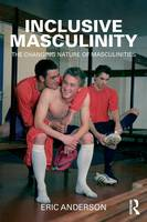 Inclusive Masculinity: The Changing Nature of Masculinities - Routledge Research in Gender and Society (Paperback)