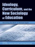 Ideology, Curriculum, and the New Sociology of Education: Revisiting the Work of Michael Apple (Hardback)