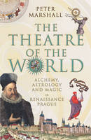 The Theatre Of The World: Alchemy, Astrology and Magic in Renaissance Prague (Hardback)