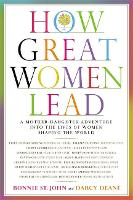 How Great Women Lead: A Mother-Daughter Adventure into the Lives of Women Shaping the World (Hardback)