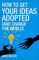 How to Get Your Ideas Adopted (and Change the World): How Your Ideas Can Change Business and the World (Paperback)