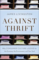 Against Thrift: Why Consumer Culture is Good for the Economy, the Environment, and Your Soul (Hardback)