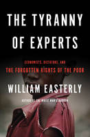 Tyranny of Experts: Economists, Dictators, and the Forgotten Rights of the Poor (Hardback)
