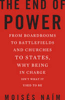 The End of Power: From Boardrooms to Battlefields and Churches to States, Why Being in Charge isn't What it Used to be (Hardback)