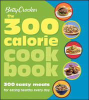 Betty Crocker the 300 Calorie Cookbook: 300 Tasty Meals for Eating Healthy Every Day (Paperback)