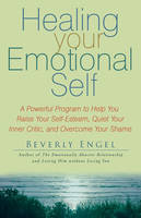 Healing Your Emotional Self: A Powerful Program to Help You Raise Your Self-Esteem, Quiet Your Inner Critic, and Overcome Your Shame (Paperback)