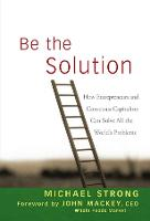 Be the Solution: How Entrepreneurs and Conscious Capitalists Can Solve All the World's Problems (Hardback)
