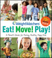 Weight Watchers Eat! Move! Play!: A Parent's Guide for Raising Healthy, Happy Kids (Paperback)