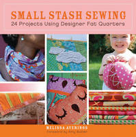 Small Stash Sewing: 24 Projects Using Designer Fat Quarters (Paperback)