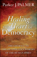 Healing the Heart of Democracy: The Courage to Create a Politics Worthy of the Human Spirit (Hardback)