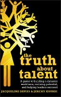 The Truth about Talent: A guide to building a dynamic workforce, realizing potential and helping leaders succeed (Hardback)