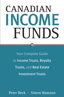 Canadian Income Funds: Your Complete Guide to Income Trusts, Royalty Trusts and Real Estate Investment Trusts (Paperback)