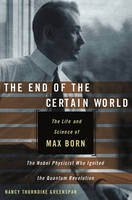 The End of the Certain World: The Life and Science of Max Born, the Nobel Physicist Who Ignited the Quantum Revolution (Hardback)