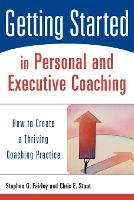 Getting Started in Personal and Executive Coaching: How to Create a Thriving Coaching Practice (Paperback)