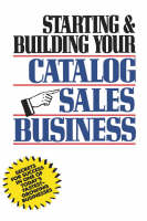 Starting and Building Your Catalog Sales Business: Secrets for Success in One of Today's Fastest-Growing Businesses (Hardback)