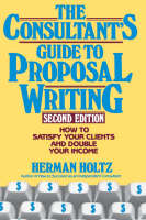 The Consultant's Guide to Proposal Writing: How to Satisfy Your Clients and Double Your Income (Hardback)