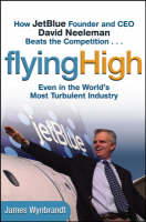 Flying High: How JetBlue Founder and CEO David Neeleman Beats the Competition... Even in the World's Most Turbulent Industry (Hardback)
