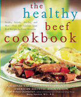 The Healthy Beef Cookbook: Steaks, Salads, Stir-fry, and More : Over 130 Luscious Lean Beef Recipes for Every Occasion (Paperback)