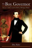 The Boy Governor: Stevens T. Mason and the Birth of Michigan Politics (Paperback)