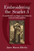 Embroidering the Scarlet A: Unwed Mothers and Illegitimate Children in American Fiction and Film (Hardback)