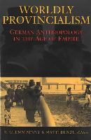 Worldly Provincialism: German Anthropology in the Age of Empire - Social History, Popular Culture and Politics in Germany (Hardback)